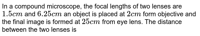 In a compound microscope, the focal lengths of two lenses are `1.5 cm` and `6.25 cm` an object is placed at `2 cm` form objective and the final image is formed at `25 cm` from eye lens. The distance between the two lenses is