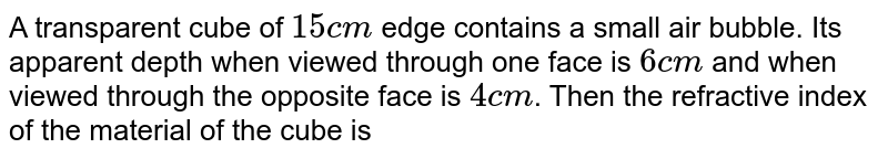 A transparent cube of `15 cm` edge contains a small air bubble. Its apparent depth when viewed through one face is `6 cm` and when viewed through the opposite face is `4 cm`. Then the refractive index of the material of the cube is
