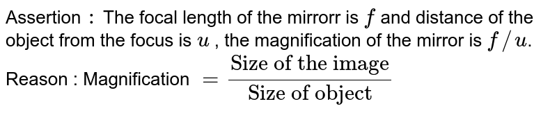 """Assertion `:` The focal length of the mirrorr is `f` and distance of the object from the focus is `u` , the magnification of the mirror is `f//u`. <br>  Reason : Magnification `=(""""Size of the image"""")/(""""Size of object"""" )`"""