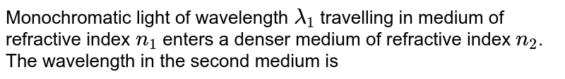 Monochromatic light of wavelength `lambda_1` travelling in medium of refractive index `n_1` enters a denser medium of refractive index `n_2`. The wavelength in the second medium is