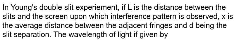 In Young's double slit experiement, if L is the distance between the slits and the screen upon which interference pattern is observed, x is the average distance between the adjacent fringes and d being the slit separation. The wavelength of light if given by