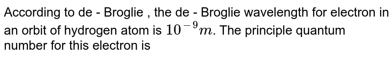 According to de - Broglie , the de - Broglie wavelength for electron in an orbit of hydrogen atom is `10^(-9) m`. The principle quantum number for this electron is