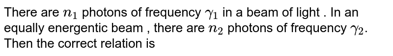 There are `n_(1)` photons of frequency `gamma_(1)` in a beam of light . In an equally energentic beam , there are `n_(2)` photons of frequency `gamma_(2)`. Then the correct relation is
