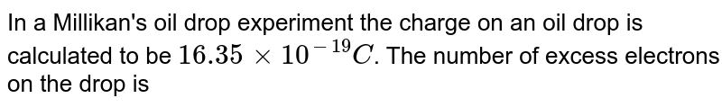 In a Millikan's oil drop experiment the charge on an oil drop is calculated to be `16.35 xx 10^(-19) C`. The number of excess electrons on the drop is