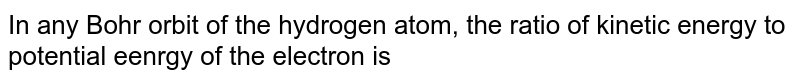 In any Bohr orbit of the hydrogen atom, the ratio of kinetic energy to potential eenrgy of the electron is