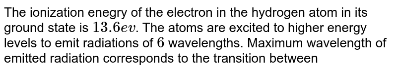 The ionization enegry of the electron in the hydrogen atom in its ground state is `13.6 ev`. The atoms are excited to higher energy levels to emit radiations of `6` wavelengths. Maximum wavelength of emitted radiation corresponds to the transition between