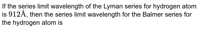 If the series limit wavelength of the Lyman series for hydrogen atom is `912 Å`, then the series limit wavelength for the Balmer series for the hydrogen atom is
