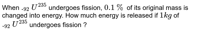 When `._92 U^235` undergoes fission, `0.1 %` of its original mass is changed into energy. How much energy is released if `1 kg` of `._92 U^235` undergoes fission ?
