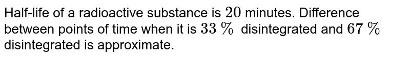 Half-life of a radioactive substance is `20` minutes. Difference between points of time when it is `33 %` disintegrated and `67 %` disintegrated is approximate.