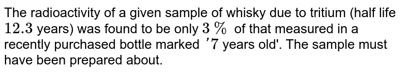 The radioactivity of a given sample of whisky due to tritium (half life `12.3` years) was found to be only `3 %` of that measured in a recently purchased bottle marked `'7` years old'. The sample must have been prepared about.