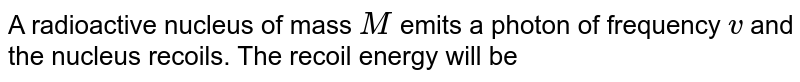 A radioactive nucleus of mass `M` emits a photon of frequency `v` and the nucleus recoils. The recoil energy will be