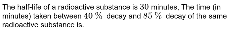 The half-life of a radioactive substance is `30` minutes, The time (in minutes) taken between `40 %` decay and `85 %` decay of the same radioactive substance is.
