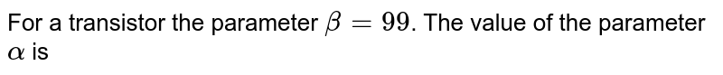 For a transistor the parameter `beta=99`. The value of the parameter `alpha` is