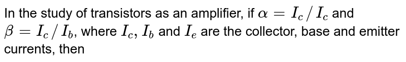 In the study of transistors as an amplifier, if `alpha=I_(c)//I_(c)` and `beta=I_(c)//I_(b)`, where `I_(c),I_(b)` and `I_(e)` are the collector, base and emitter currents, then