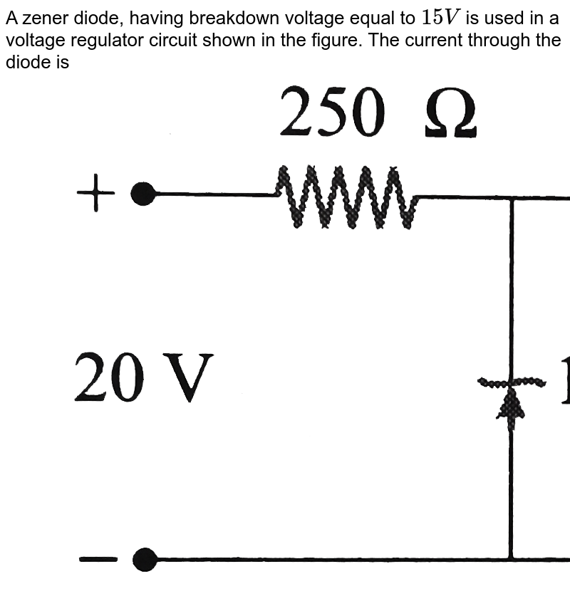 """A zener diode, having breakdown voltage equal to `15 V` is used in a voltage regulator circuit shown in the figure. The current through the diode is <br> <img src=""""https://d10lpgp6xz60nq.cloudfront.net/physics_images/BMS_OBJ_XII_C13_E01_383_Q01.png"""" width=""""80%"""">"""