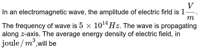 """In an electromagnetic wave, the amplitude of electric firld is `1 V/m`. The frequency of wave is `5xx10^(14)Hz`. The wave is propagating along `z`-axis. The average energy density of electric field, in `""""joule""""//m^(3)`,will be"""