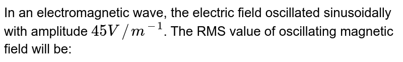 In an electromagnetic wave, the electric field oscillated sinusoidally with amplitude `45 V//m^(-1)`. The RMS value of oscillating magnetic field will be: