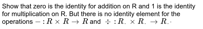 Show that zero is the identity for addition on R and   1 is the identity for multiplication on R. But there is no identity element   for the operations `- : RxxR->R` and `-:: R_*xxR_*->R_*dot`
