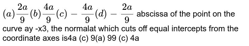 The abscissa of the point on the curve `ay^2  = x^3`, the normal at which cuts off equal intercepts from the coordinate axes is