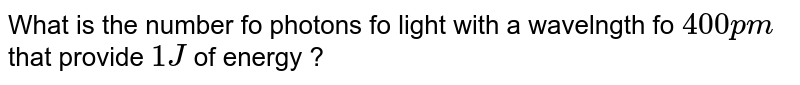 What is the number fo photons fo light with a wavelngth fo ` 400 p m` that provide ` 1 J ` of energy ?