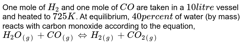 One mole of `H_(2)` and one mole of `CO` are taken in a `10 litre` vessel and heated to `725 K`. At equilibrium, `40 per cent` of water (by mass) reacts with carbon monoxide according to the equation, <br> `H_(2)O_((g))+CO_((g))hArrH_(2(g))+CO_(2(g))` <br> Calculate the equilibrium constant for the reaction.