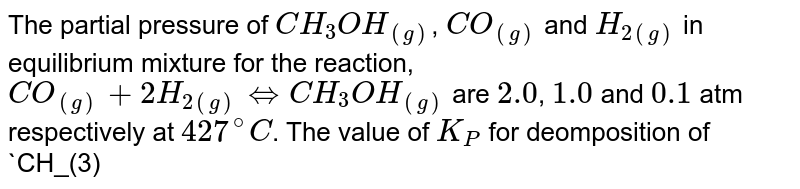 The partial pressure of `CH_(3)OH_((g))`, `CO_((g))` and `H_(2(g))` in equilibrium mixture for the reaction, `CO_((g))+2H_(2(g))hArrCH_(3)OH_((g))` are `2.0`, `1.0` and `0.1` atm respectively at `427^(@)C`. The value of `K_(P)` for deomposition of `CH_(3)OH` to `CO` and `H_(2)` is: