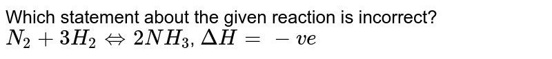 Which statement about the given reaction is incorrect? <br> `N_(2)+3H_(2)hArr2NH_(3)`, `DeltaH=-ve`