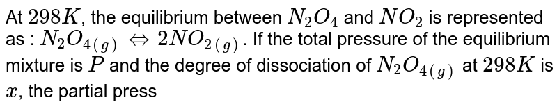 At `298 K`, the equilibrium between `N_(2)O_(4)` and `NO_(2)` is represented as : `N_(2)O_(4(g))hArr2NO_(2(g))`. If the total pressure of the equilibrium mixture is `P` and the degree of dissociation of `N_(2)O_(4(g))` at `298 K` is `x`, the partial pressure of `NO_(2(g))` under these conditions is: