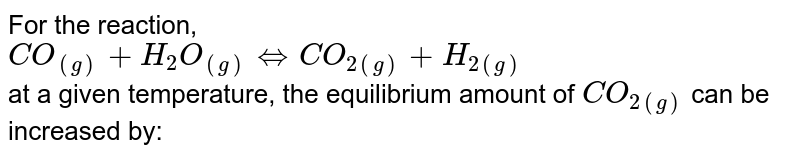 For the reaction, <br> `CO_((g))+H_(2)O_((g))hArrCO_(2(g))+H_(2(g))` <br> at a given temperature, the equilibrium amount of `CO_(2(g))` can be increased by: