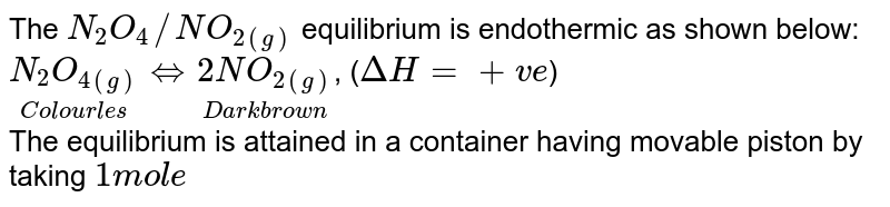 The `N_(2)O_(4)//NO_(2(g))` equilibrium is endothermic as shown below: <br> `underset(Colourl es)(N_(2)O_(4(g)))hArrunderset(Dark brown)(2NO_(2(g)))`, (`DeltaH=+ve`) <br> The equilibrium is attained in a container having movable piston by taking `1 mol e` of `N_(2)O_(4(g))` at `50^(@)C` and `1 atm` pressure. At equilibrium, relative molecular mass of the mixture is `65.7`. <br> The degree of dissociation of `N_(2)O_(4)` at equilibrium is: