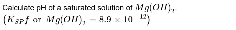 Calculate pH of a saturated solution of `Mg(OH)_(2)`. `(K_(SP)for Mg(OH)_(2)=8.9xx10^(-12))`