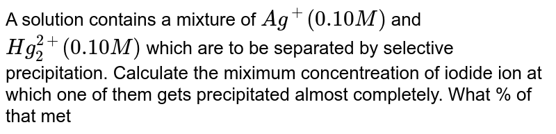 A solution contains a mixture of `Ag^(+)(0.10M)` and `Hg_(2)^(2+)(0.10M)` which are to be separated by selective precipitation. Calculate the miximum concentreation of iodide ion at which one of them gets precipitated almost completely. What % of that metal ion is precipitated ? `(K_(SP)of AgI=8.5xx10^(-17)` and `K_(SP)` of `Hg_(2)I_(2)=2.5xx10^(-26))`
