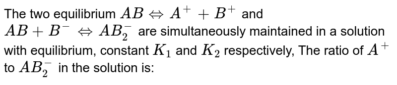 The two equilibrium `AB hArr A^(+)+B^(+)` and `AB+B^(-)hArrAB_(2)^(-)` are simultaneously maintained in a solution with equilibrium, constant `K_(1)` and `K_(2)` respectively, The ratio of `A^(+)` to `AB_(2)^(-)` in the solution is: