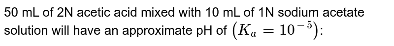 50 mL of 2N acetic acid mixed with 10 mL of 1N sodium acetate solution will have an approximate pH of `(K_(a)=10^(-5))`: