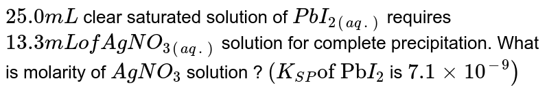 """`25.0 mL` clear saturated solution of `PbI_(2(aq.))` requires  `13.3mL of AgNO_(3(aq.))` solution for complete precipitation. What is molarity of `AgNO_(3)` solution ? `(K_(SP) """"of Pb""""I_(2)` is `7.1xx10^(-9))`"""