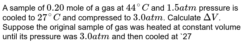 A sample of `0.20` mole of a gas at `44^@C` and `1.5 atm` pressure is cooled to `27^@C` and compressed to `3.0atm`. Calculate `DeltaV`. Suppose the original sample of gas was heated at constant volume until its pressure was `3.0atm` and then cooled at `27^@C`, what would have been `DeltaV`?
