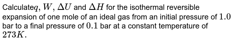 Calculate`q, W, DeltaU` and `DeltaH` for the isothermal reversible expansion of one mole of an ideal gas from an initial pressure of `1.0` bar to a final pressure of `0.1` bar at a constant temperature of `273K.`