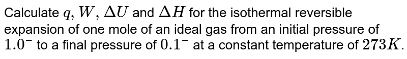 Calculate `q, W, DeltaU` and `DeltaH` for the isothermal reversible expansion of one mole of an ideal gas from an initial pressure of `1.0bar` to a final pressure of `0.1bar` at a constant temperature of `273K`.