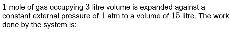 `1` mole of gas occupying `3` litre volume is expanded against a constant external pressure of `1` atm to a volume of `15` litre. The work done by the system is: