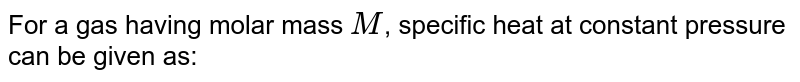 For a gas having molar mass `M`, specific heat at constant pressure can be given as: