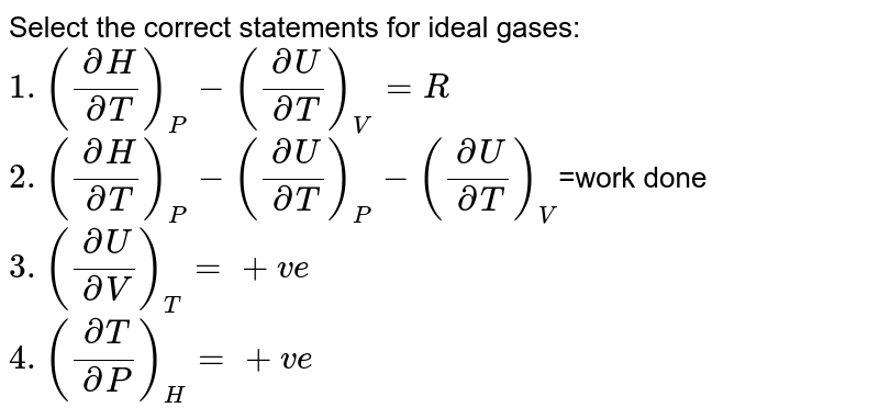 Select the correct statements for ideal gases: <br> `1. ((delH)/(delT))_(P)-((delU)/(delT))_(V)=R` <br> `2. ((delH)/(delT))_(P)-((delU)/(delT))_(P)-((delU)/(delT))_(V)`=work done <br> `3. ((delU)/(delV))_(T)=+ve` <br> `4. ((delT)/(delP))_(H)=+ve`