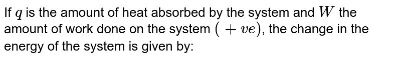 If `q` is the amount of heat absorbed by the system and `W` the amount of work done on the system `(+ve)`, the change in the energy of the system is given by: