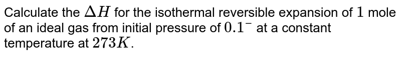 Calculate the `DeltaH` for the isothermal reversible expansion of `1` mole of an ideal gas from initial pressure of `0.1 bar` at a constant temperature at `273K`.