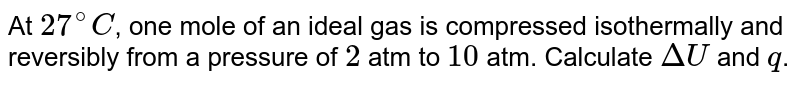 At `27^(@)C`, one mole of an ideal gas is compressed isothermally and reversibly from a pressure of `2` atm to `10` atm. Calculate `DeltaU` and `q`.