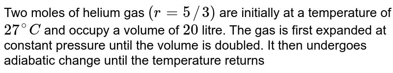 Two moles of helium gas `(r=5//3)` are initially at a temperature of `27^(@)C` and occupy a volume of `20` litre. The gas is first expanded at constant pressure until the volume is doubled. It then undergoes adiabatic change until the temperature returns to its intial value. <br> (a) Sketch the process on `P-V` diagram. <br> (b) What are final pressure and final volume of gas? <br> (c) What is the work done by the gas?
