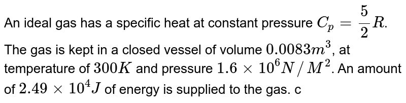 An ideal gas has a specific heat at constant pressure `C_(p)=5/2R`. The gas is kept in a closed vessel of volume `0.0083m^(3)`, at temperature of `300 K` and pressure `1.6xx10^(6)N//M^(2)`. An amount of `2.49xx10^(4) J` of energy is supplied to the gas. calculate the final temperature and pressure of the gas.