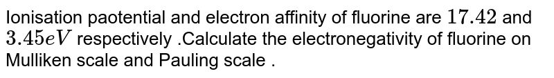 Ionisation paotential and electron affinity of fluorine are `17.42` and `3.45eV` respectively .Calculate the electronegativity of fluorine on Mulliken scale and Pauling scale .