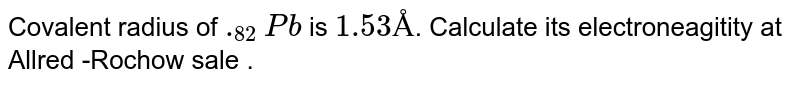 Covalent radius of `._(82)Pb` is `1.53Å`. Calculate its electroneagitity at Allred -Rochow sale .