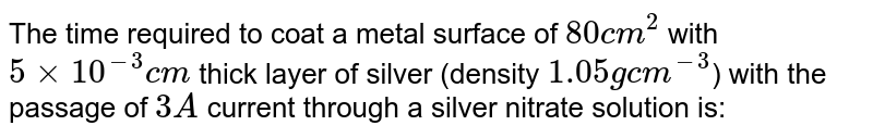 The time required to coat a metal surface of `80 cm^(2)` with `5 xx 10^(-3) cm` thick layer of silver (density `1.05 g cm^(-3)`) with the passage of `3A` current through a silver nitrate solution is: