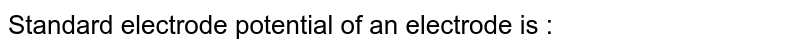 Standard electrode potential of an electrode is :